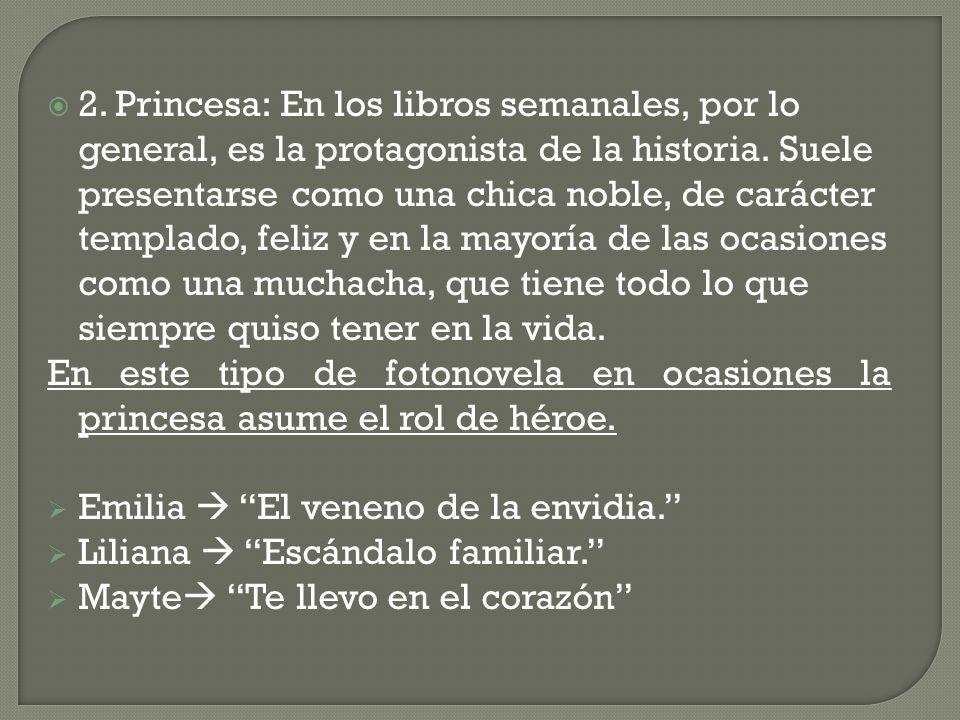 2. Princesa: En los libros semanales, por lo general, es la protagonista de la historia. Suele presentarse como una chica noble, de carácter templado, feliz y en la mayoría de las ocasiones como una muchacha, que tiene todo lo que siempre quiso tener en la vida.