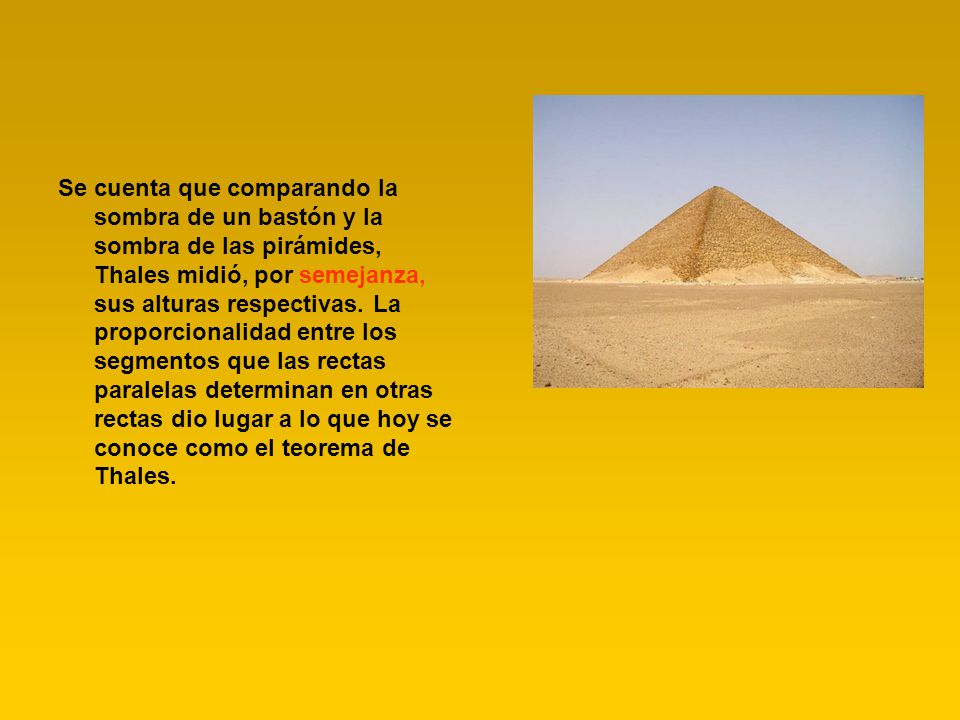 Se cuenta que comparando la sombra de un bastón y la sombra de las pirámides, Thales midió, por semejanza, sus alturas respectivas.