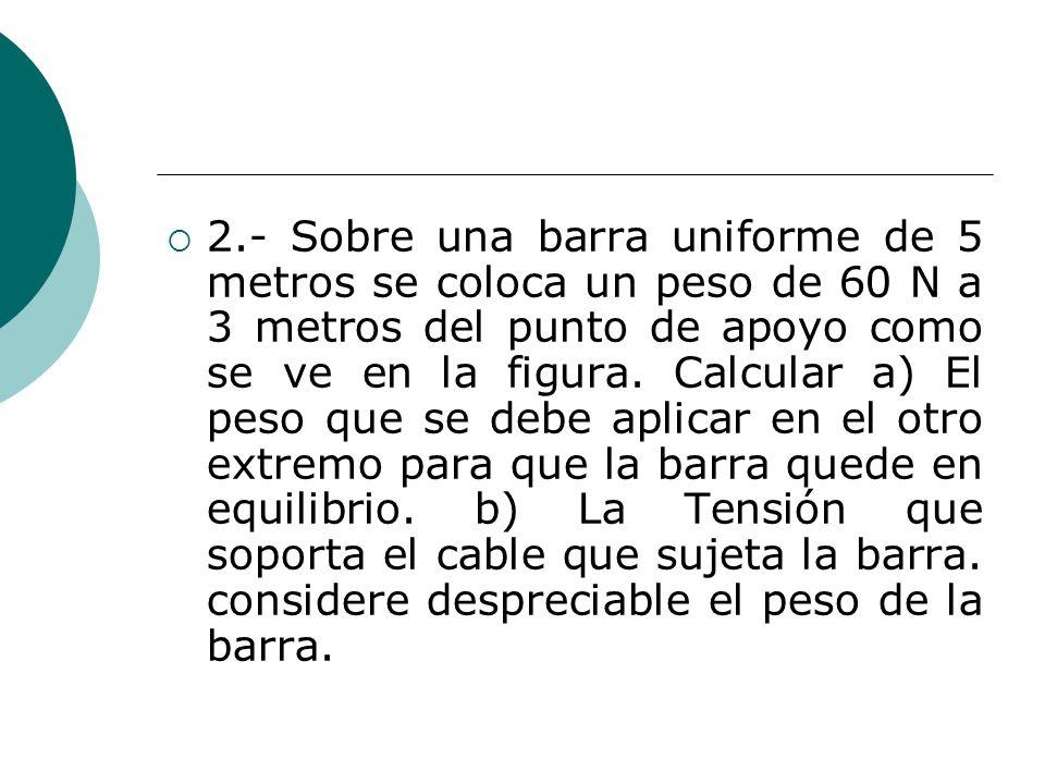 2.- Sobre una barra uniforme de 5 metros se coloca un peso de 60 N a 3 metros del punto de apoyo como se ve en la figura.