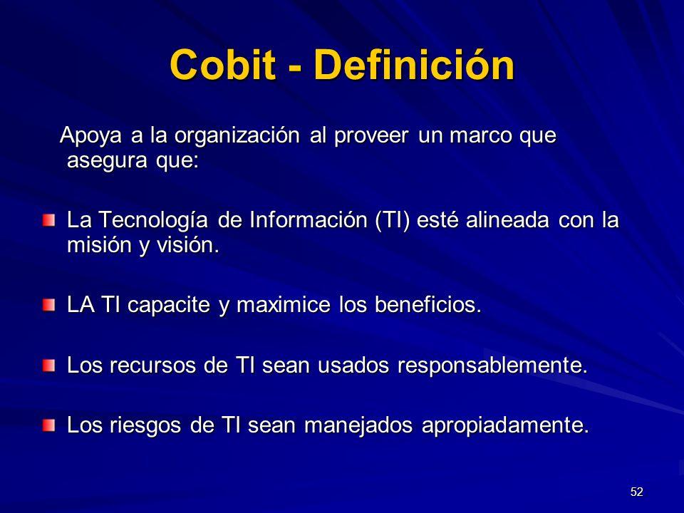 Cobit - Definición Apoya a la organización al proveer un marco que asegura que:
