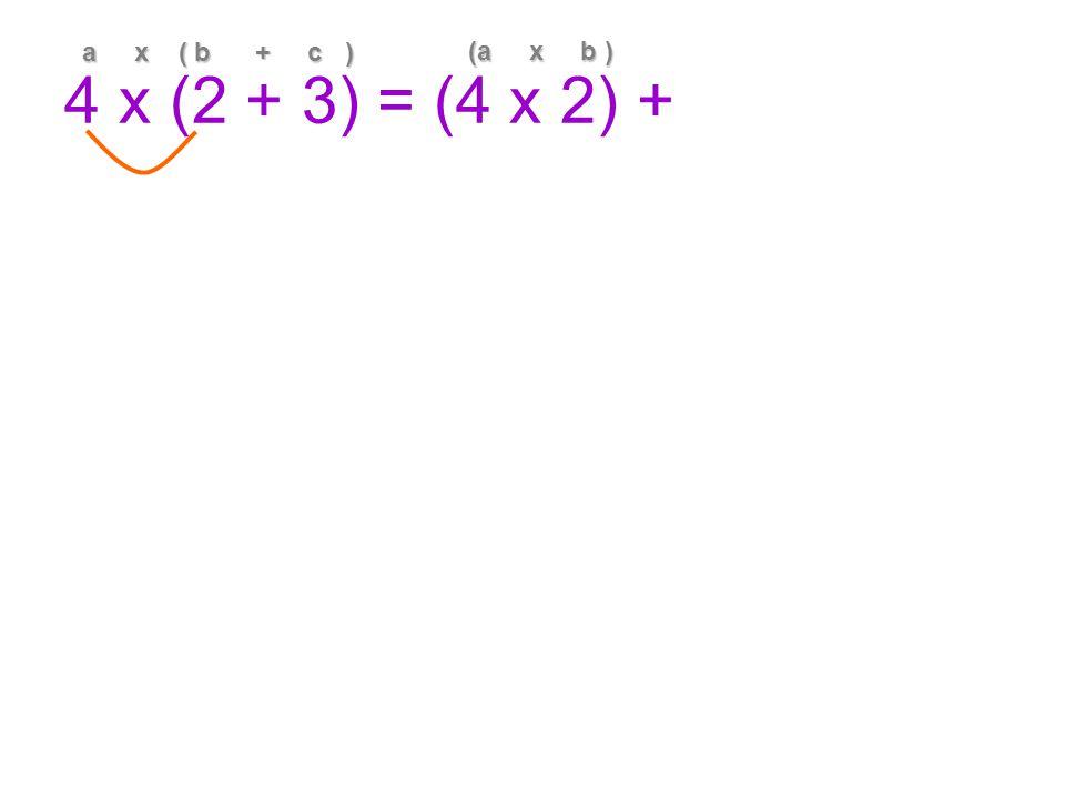 4 x (2 + 3) = (4 x 2) + a x ( b + c ) (a x b )