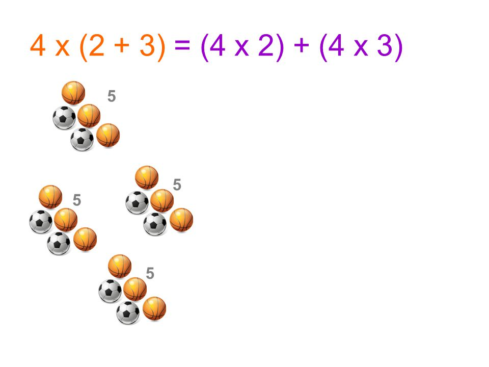 4 x (2 + 3) = (4 x 2) + (4 x 3) 5 5 5 5