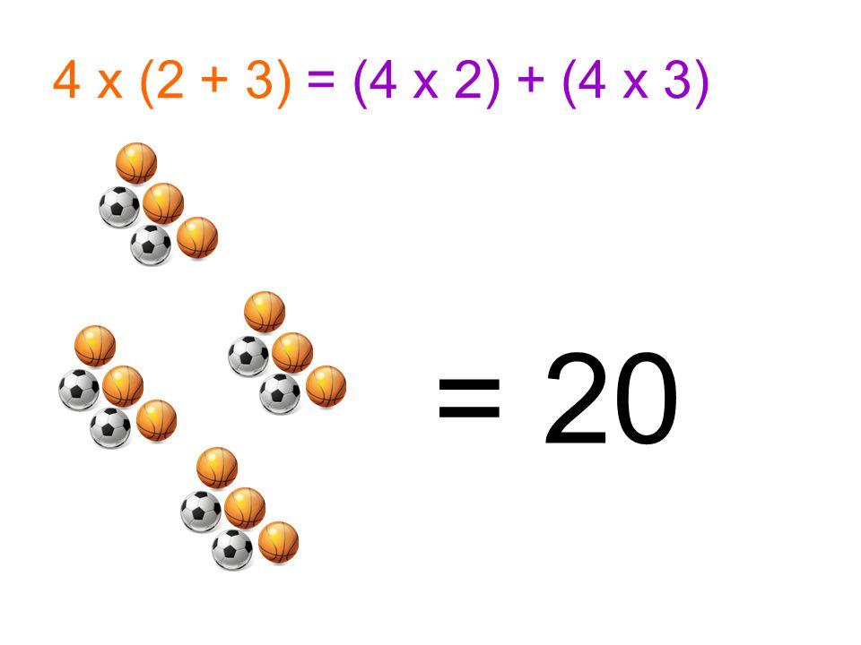 4 x (2 + 3) = (4 x 2) + (4 x 3) = 20