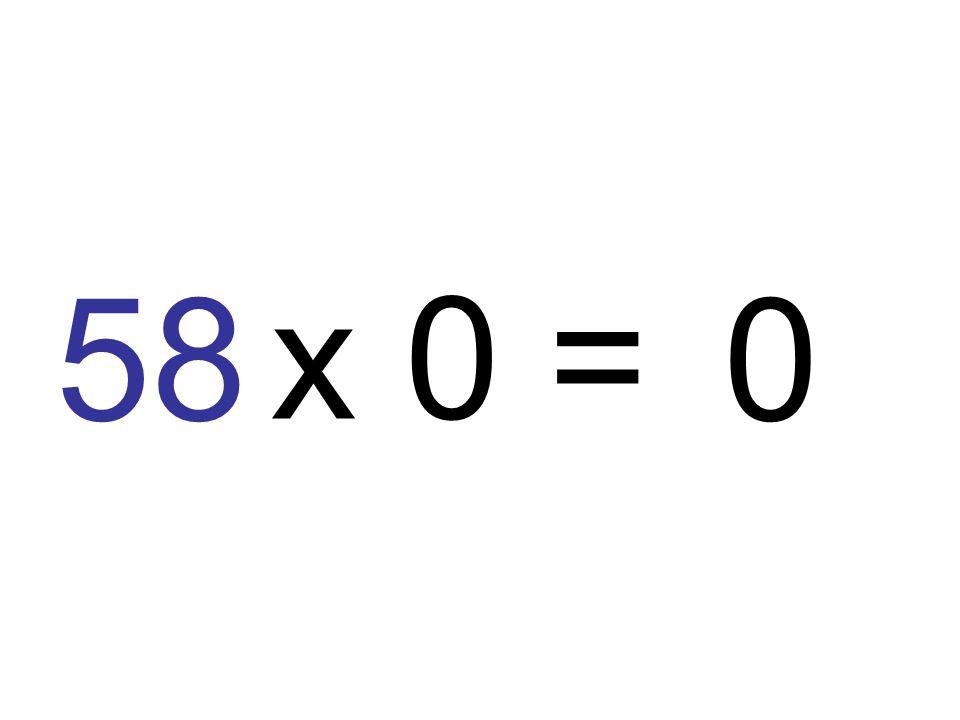 58 x 0 =