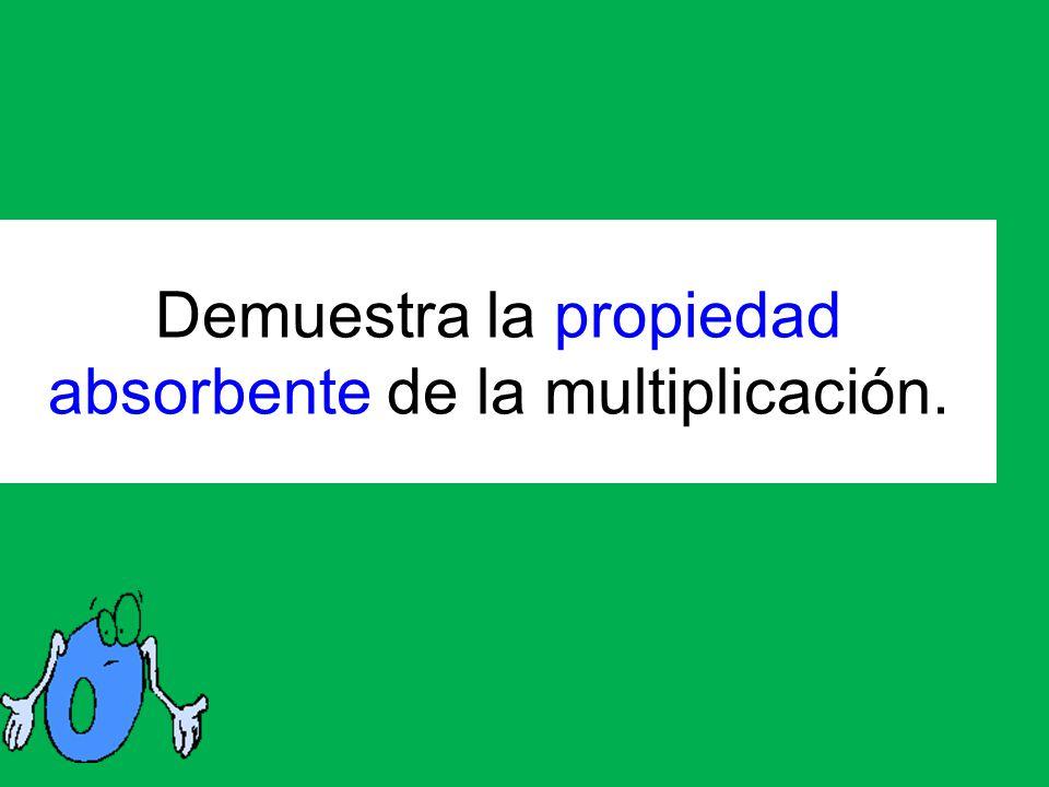 Demuestra la propiedad absorbente de la multiplicación.