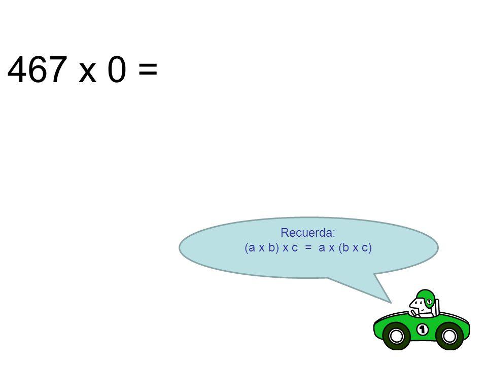 467 x 0 = Recuerda: (a x b) x c = a x (b x c)