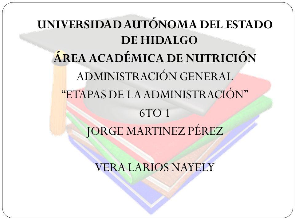UNIVERSIDAD AUTÓNOMA DEL ESTADO DE HIDALGO ÁREA ACADÉMICA DE NUTRICIÓN ADMINISTRACIÓN GENERAL ETAPAS DE LA ADMINISTRACIÓN 6TO 1 JORGE MARTINEZ PÉREZ VERA LARIOS NAYELY