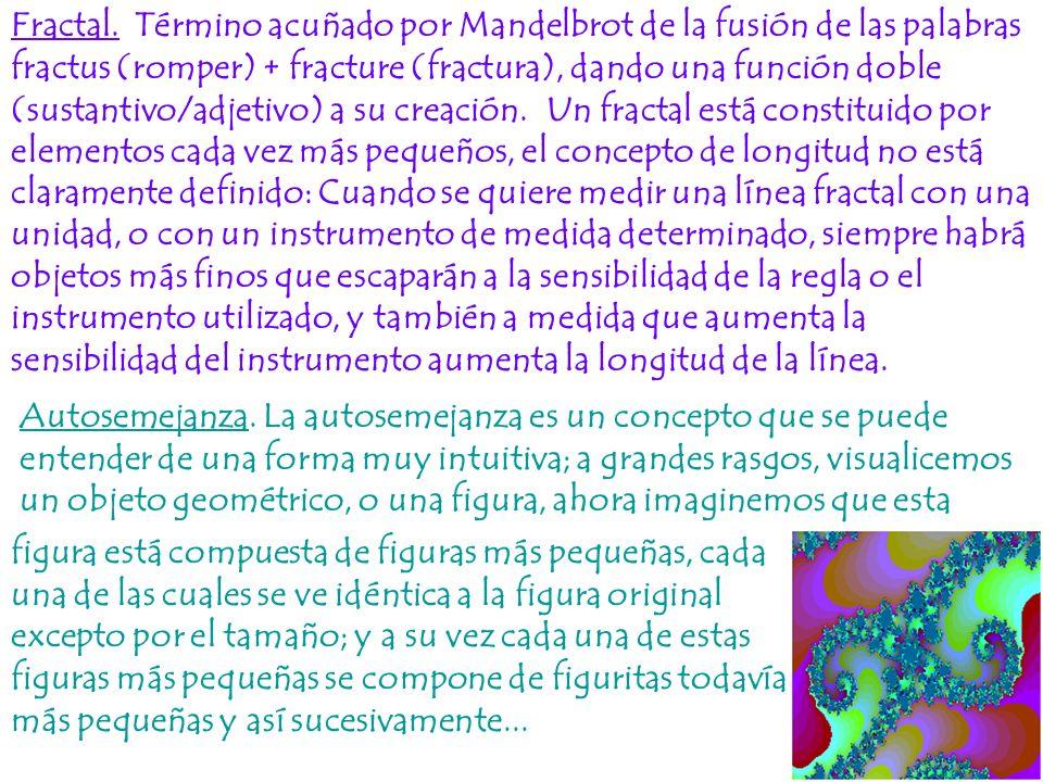 Fractal. Término acuñado por Mandelbrot de la fusión de las palabras fractus (romper) + fracture (fractura), dando una función doble (sustantivo/adjetivo) a su creación. Un fractal está constituido por elementos cada vez más pequeños, el concepto de longitud no está claramente definido: Cuando se quiere medir una línea fractal con una unidad, o con un instrumento de medida determinado, siempre habrá objetos más finos que escaparán a la sensibilidad de la regla o el instrumento utilizado, y también a medida que aumenta la sensibilidad del instrumento aumenta la longitud de la línea.