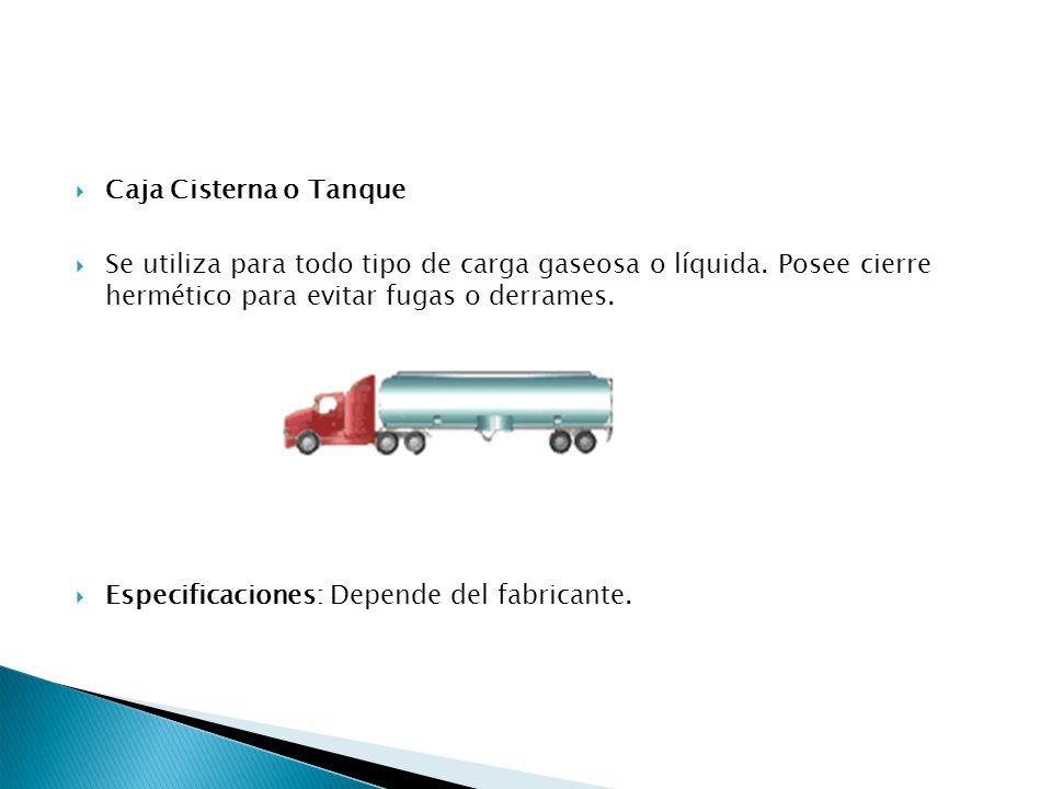 Caja Cisterna o Tanque Se utiliza para todo tipo de carga gaseosa o líquida. Posee cierre hermético para evitar fugas o derrames.