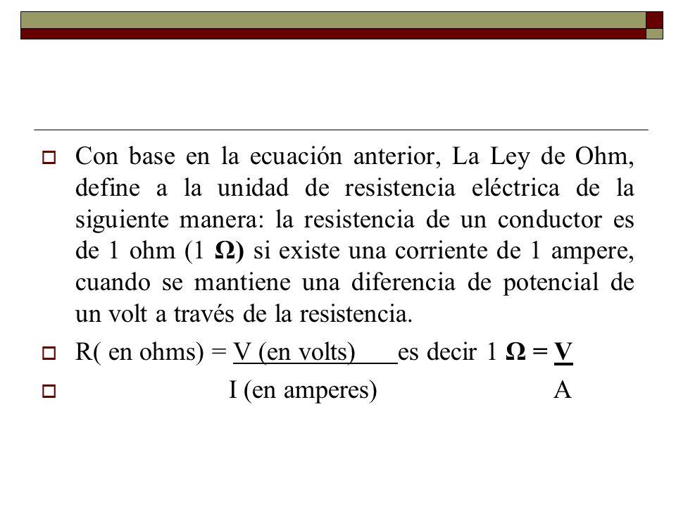 Con base en la ecuación anterior, La Ley de Ohm, define a la unidad de resistencia eléctrica de la siguiente manera: la resistencia de un conductor es de 1 ohm (1 Ω) si existe una corriente de 1 ampere, cuando se mantiene una diferencia de potencial de un volt a través de la resistencia.