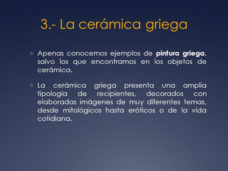 3.- La cerámica griegaApenas conocemos ejemplos de pintura griega, salvo los que encontramos en los objetos de cerámica.