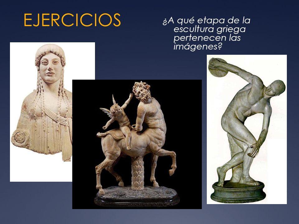 EJERCICIOS ¿A qué etapa de la escultura griega pertenecen las imágenes
