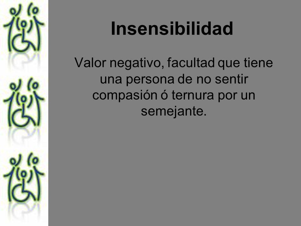 Insensibilidad Valor negativo, facultad que tiene una persona de no sentir compasión ó ternura por un semejante.