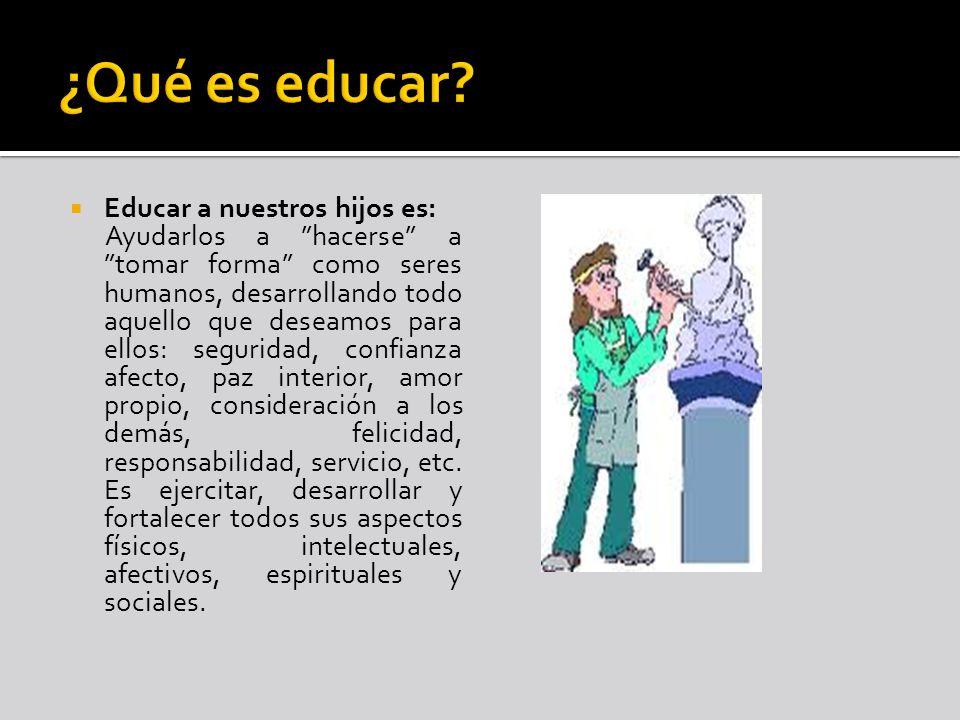 ¿Qué es educar Educar a nuestros hijos es: