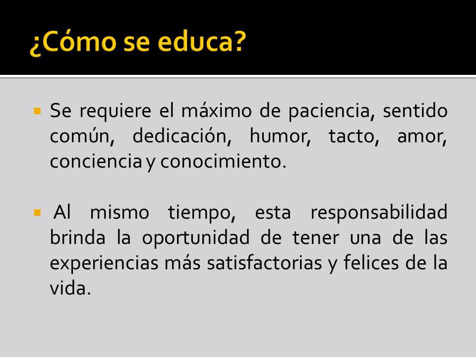 ¿Cómo se educa Se requiere el máximo de paciencia, sentido común, dedicación, humor, tacto, amor, conciencia y conocimiento.