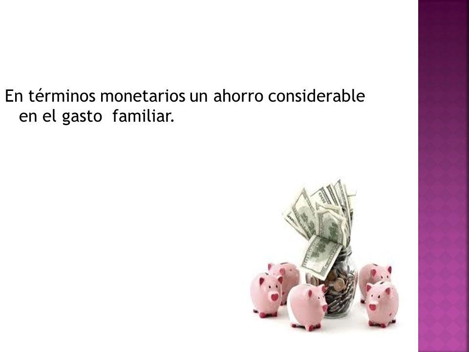 En términos monetarios un ahorro considerable en el gasto familiar.