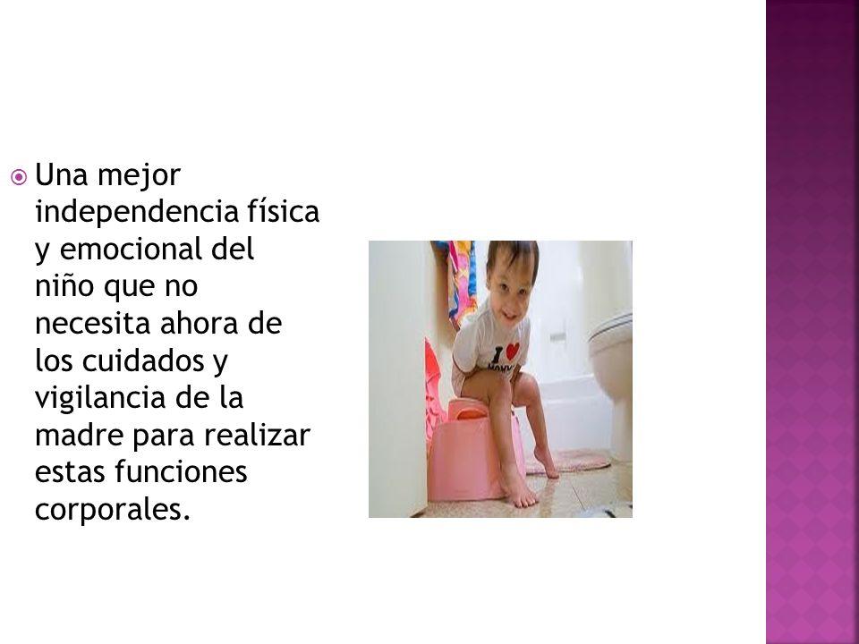 Una mejor independencia física y emocional del niño que no necesita ahora de los cuidados y vigilancia de la madre para realizar estas funciones corporales.