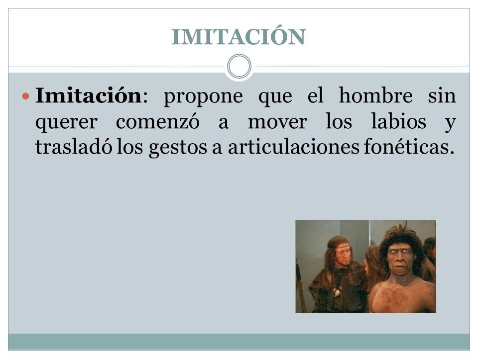 IMITACIÓN Imitación: propone que el hombre sin querer comenzó a mover los labios y trasladó los gestos a articulaciones fonéticas.