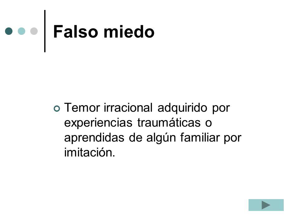 Falso miedoTemor irracional adquirido por experiencias traumáticas o aprendidas de algún familiar por imitación.