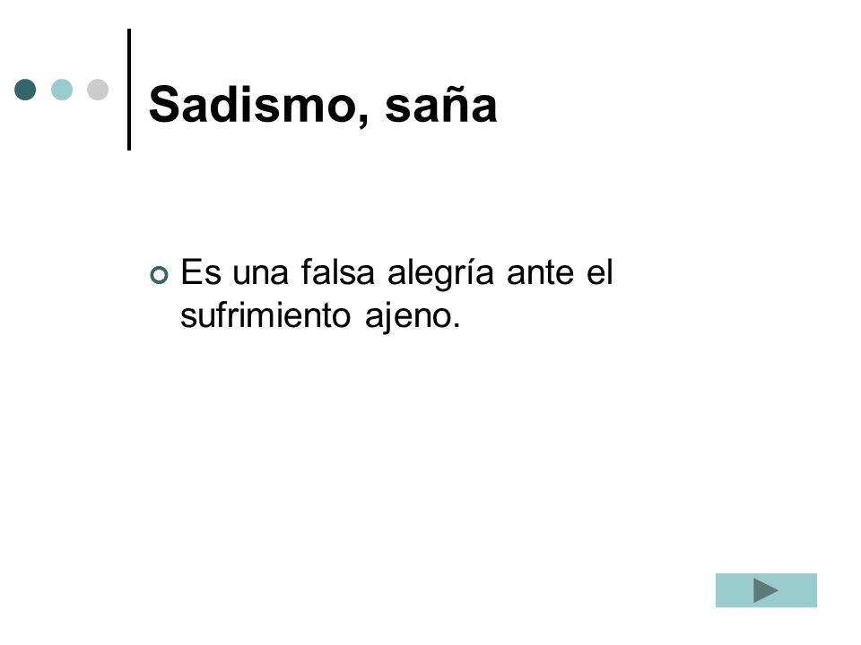 Sadismo, saña Es una falsa alegría ante el sufrimiento ajeno.