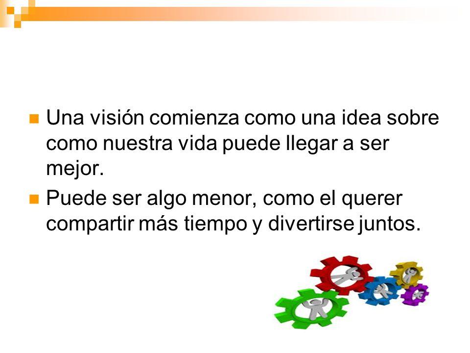 Una visión comienza como una idea sobre como nuestra vida puede llegar a ser mejor.