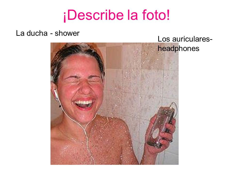 ¡Describe la foto! La ducha - shower Los auriculares- headphones