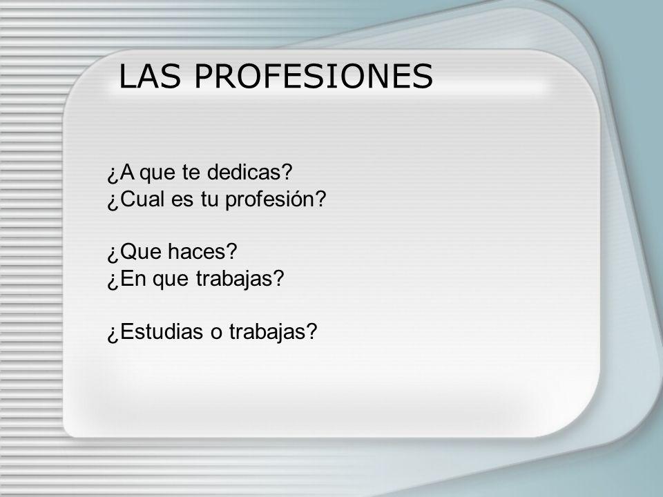 LAS PROFESIONES ¿A que te dedicas ¿Cual es tu profesión ¿Que haces