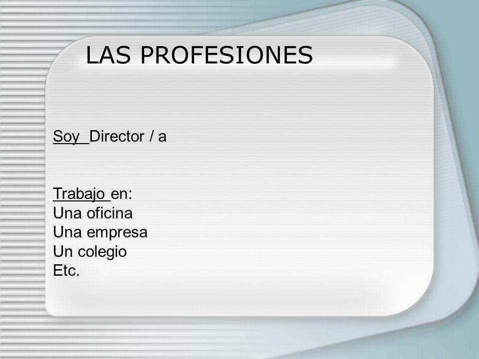 LAS PROFESIONES Soy Director / a Trabajo en: Una oficina Una empresa