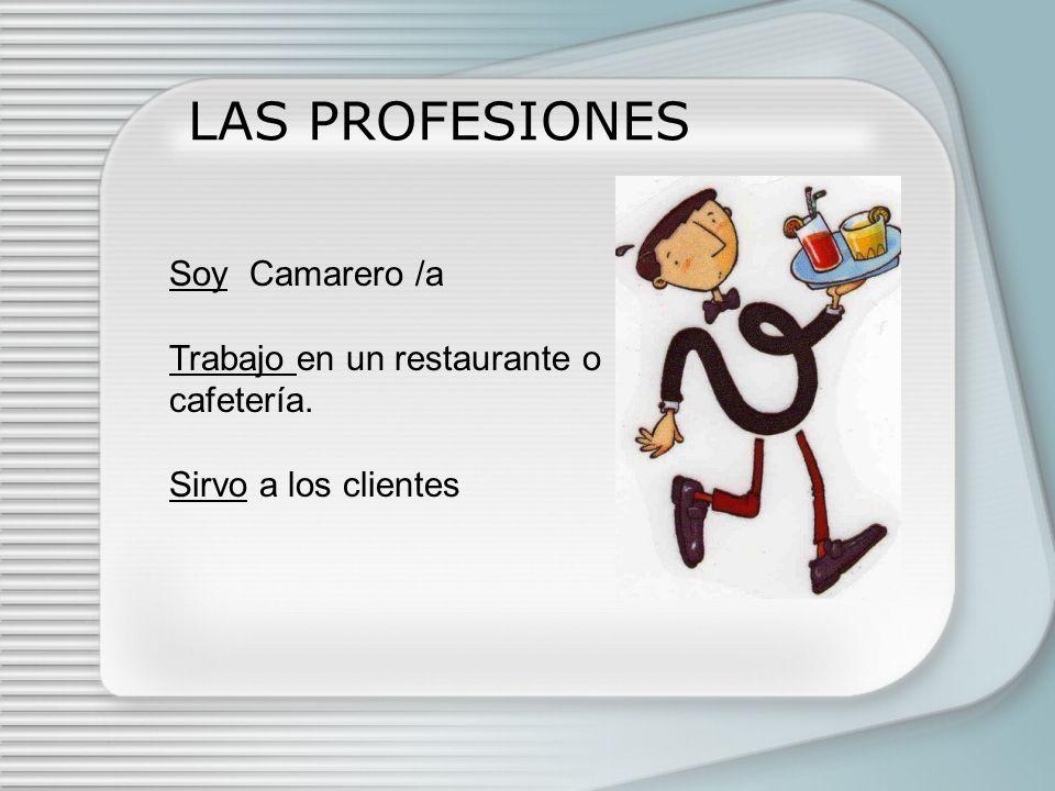LAS PROFESIONES Soy Camarero /a Trabajo en un restaurante o cafetería.