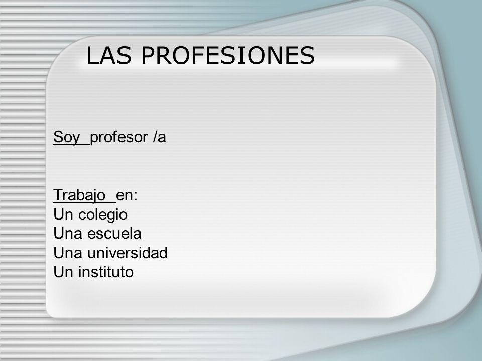 LAS PROFESIONES Soy profesor /a Trabajo en: Un colegio Una escuela