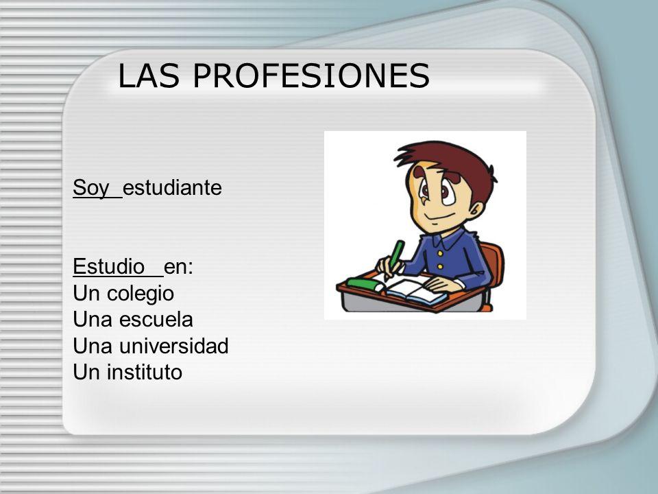 LAS PROFESIONES Soy estudiante Estudio en: Un colegio Una escuela