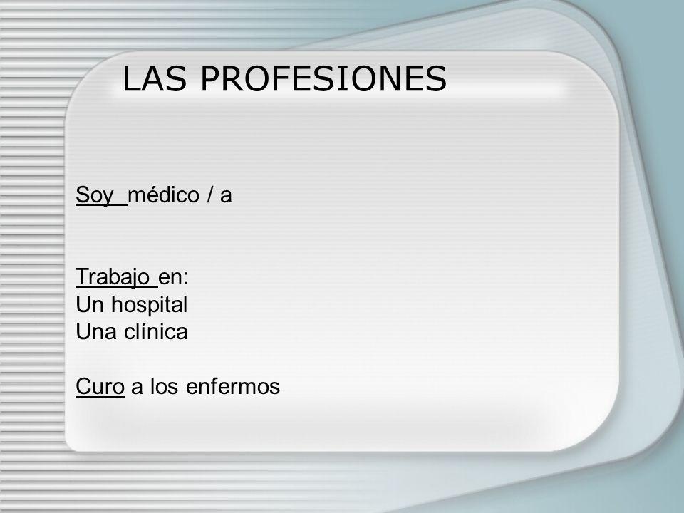 LAS PROFESIONES Soy médico / a Trabajo en: Un hospital Una clínica