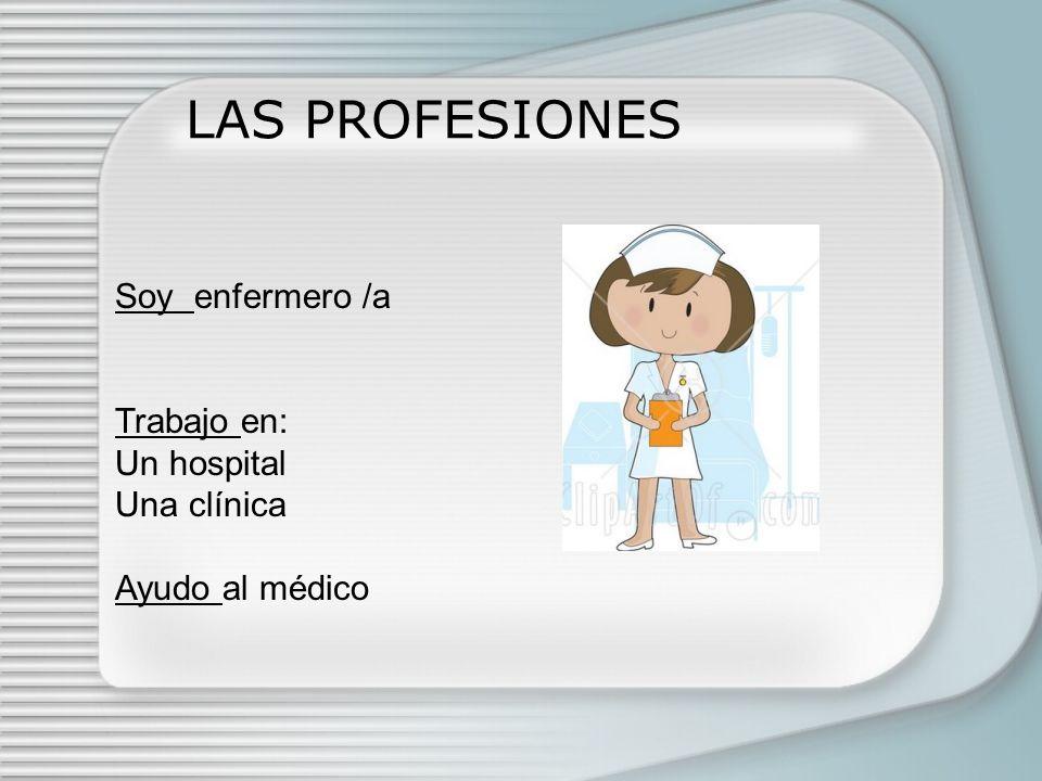 LAS PROFESIONES Soy enfermero /a Trabajo en: Un hospital Una clínica