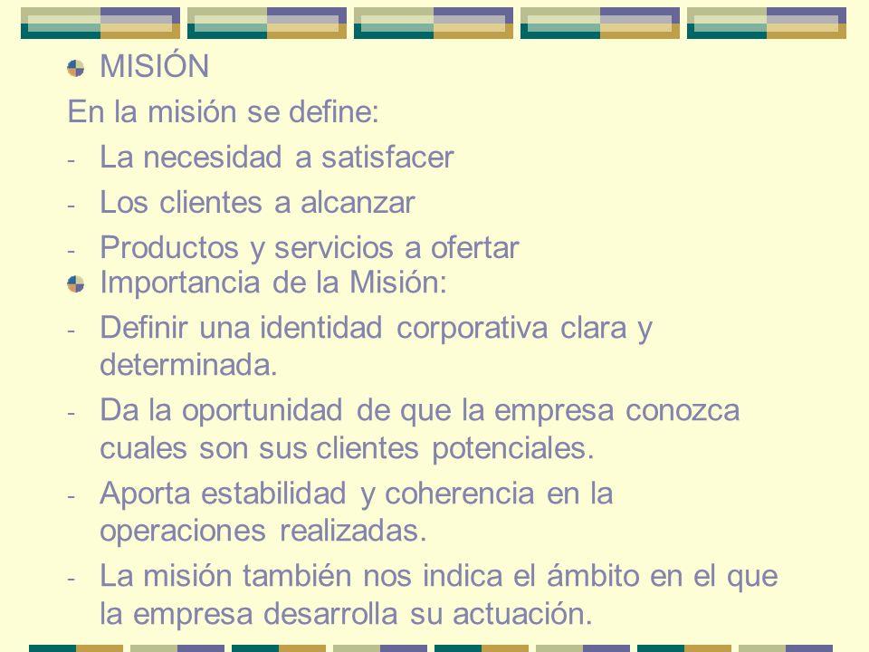 MISIÓN En la misión se define: La necesidad a satisfacer. Los clientes a alcanzar. Productos y servicios a ofertar.