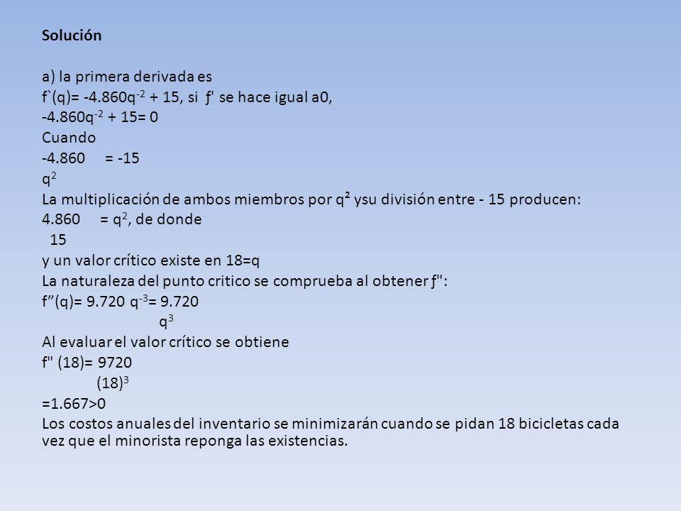 Solucióna) la primera derivada es. f`(q)= -4.860q-2 + 15, si ƒ se hace igual a0, -4.860q-2 + 15= 0.