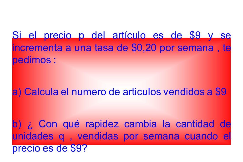 Si el precio p del artículo es de $9 y se incrementa a una tasa de $0,20 por semana , te pedimos :
