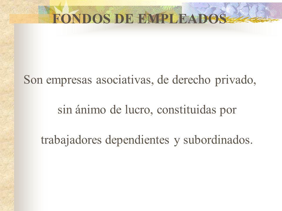 FONDOS DE EMPLEADOS Son empresas asociativas, de derecho privado, sin ánimo de lucro, constituidas por trabajadores dependientes y subordinados.