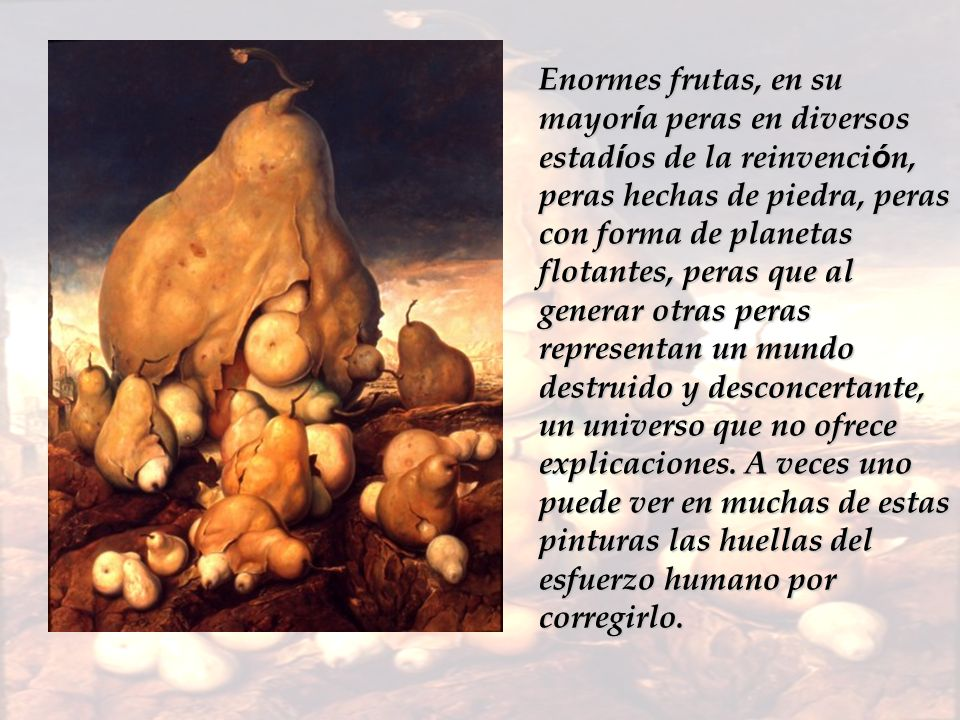 Enormes frutas, en su mayoría peras en diversos estadíos de la reinvención, peras hechas de piedra, peras con forma de planetas flotantes, peras que al generar otras peras representan un mundo destruido y desconcertante, un universo que no ofrece explicaciones.