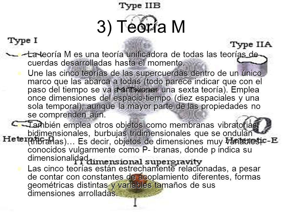 3) Teoría M La teoría M es una teoría unificadora de todas las teorías de cuerdas desarrolladas hasta el momento.