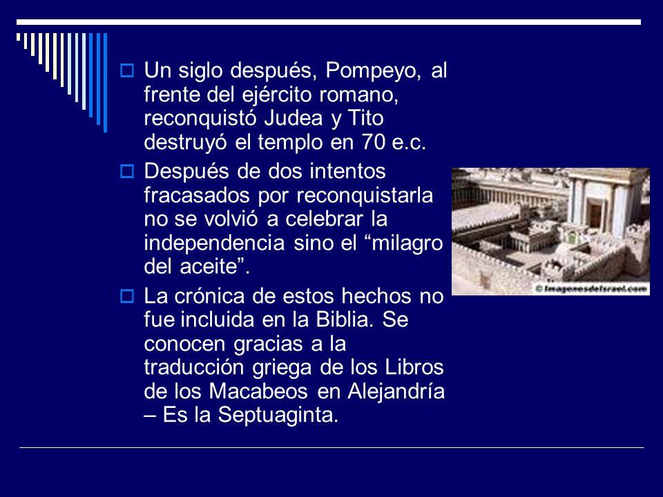 Un siglo después, Pompeyo, al frente del ejército romano, reconquistó Judea y Tito destruyó el templo en 70 e.c.