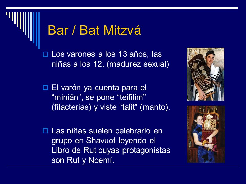 Bar / Bat Mitzvá Los varones a los 13 años, las niñas a los 12. (madurez sexual)