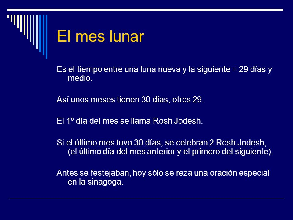 El mes lunar Es el tiempo entre una luna nueva y la siguiente = 29 días y medio. Así unos meses tienen 30 días, otros 29.