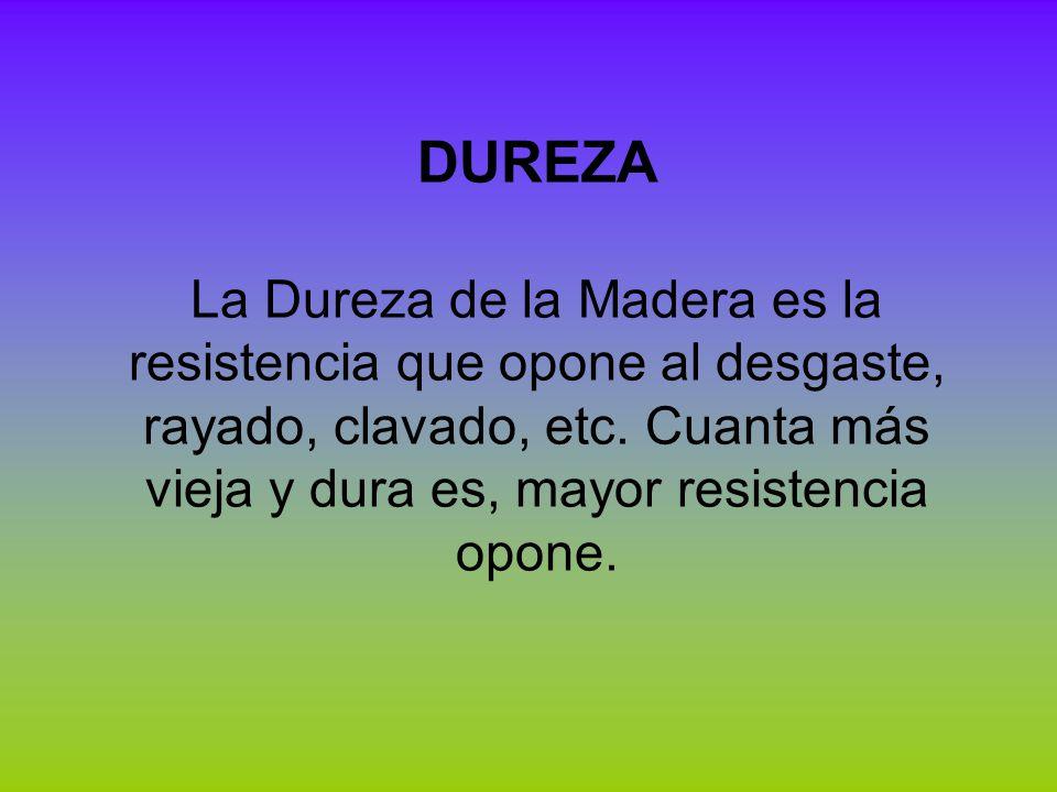 DUREZA La Dureza de la Madera es la resistencia que opone al desgaste, rayado, clavado, etc.