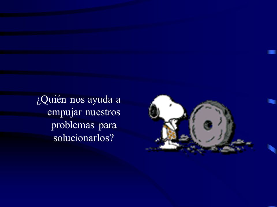 ¿Quién nos ayuda a empujar nuestros problemas para solucionarlos