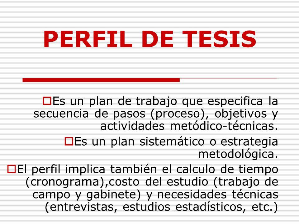 PERFIL DE TESIS Es un plan de trabajo que especifica la secuencia de pasos (proceso), objetivos y actividades metódico-técnicas.