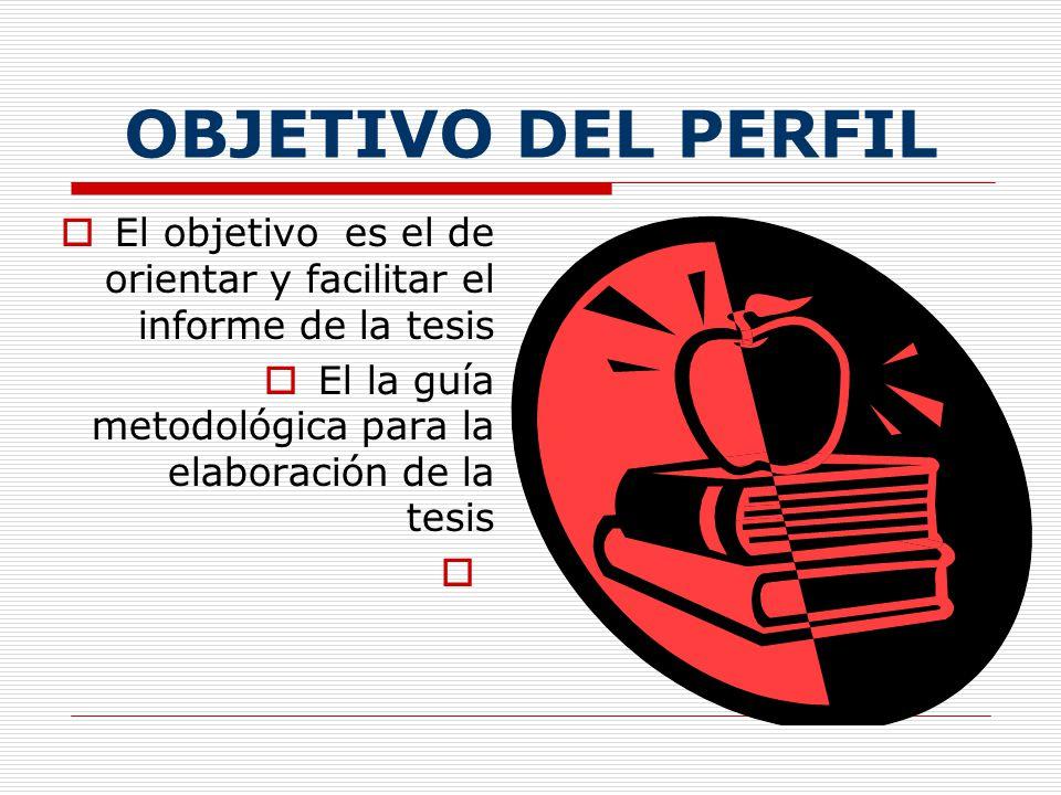 OBJETIVO DEL PERFIL El objetivo es el de orientar y facilitar el informe de la tesis.