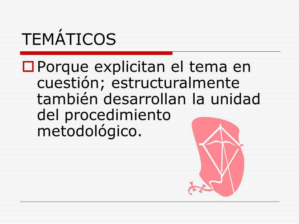 TEMÁTICOS Porque explicitan el tema en cuestión; estructuralmente también desarrollan la unidad del procedimiento metodológico.