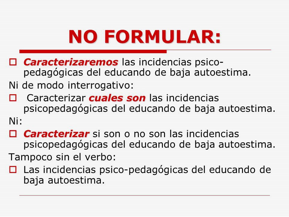 NO FORMULAR: Caracterizaremos las incidencias psico-pedagógicas del educando de baja autoestima. Ni de modo interrogativo: