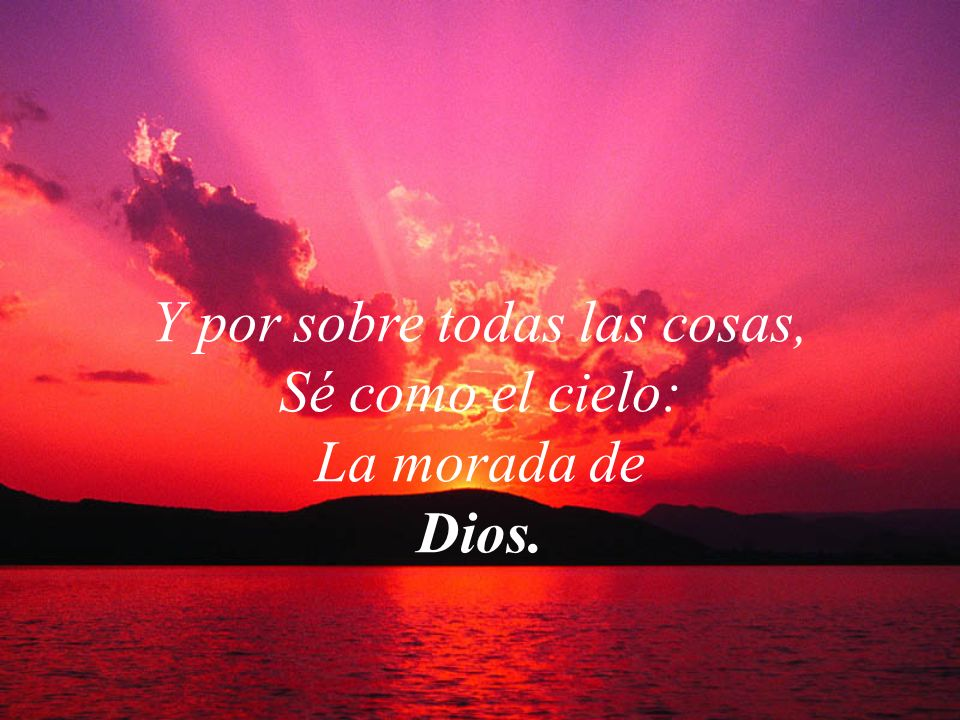 Y por sobre todas las cosas, Sé como el cielo: La morada de Dios.