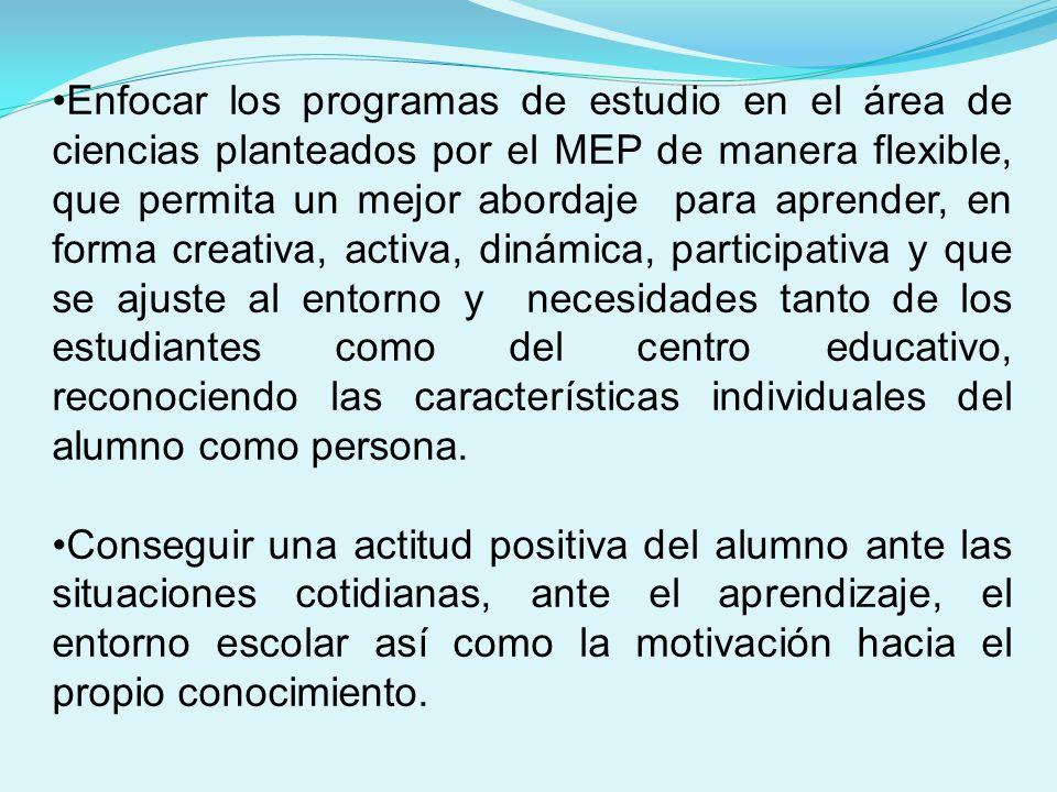 Enfocar los programas de estudio en el área de ciencias planteados por el MEP de manera flexible, que permita un mejor abordaje para aprender, en forma creativa, activa, dinámica, participativa y que se ajuste al entorno y necesidades tanto de los estudiantes como del centro educativo, reconociendo las características individuales del alumno como persona.